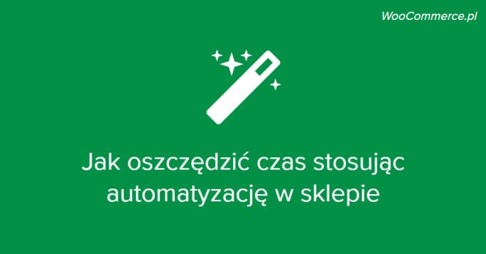 Jak zautomatyzować realizację zamówień w WooCommerce, aby zaoszczędzić czas i pieniądze?