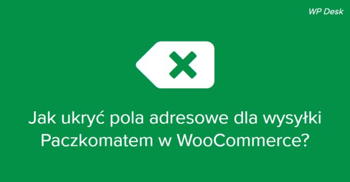 jak ukryć pola adresowe dla wysyłki Paczkomatem w WooCommerce